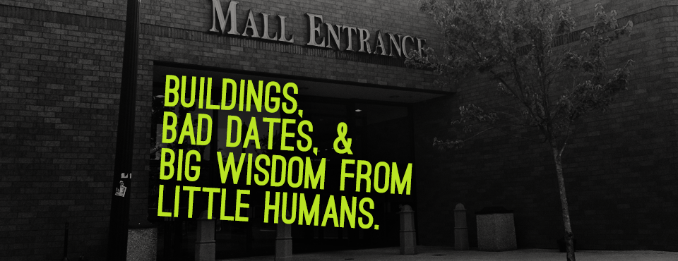 Buildings, Bad Dates, & Big Wisdom From A Little Human