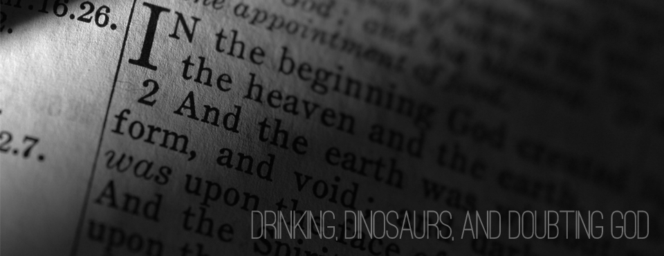 Drinking, Dinosaurs, And Doubting God