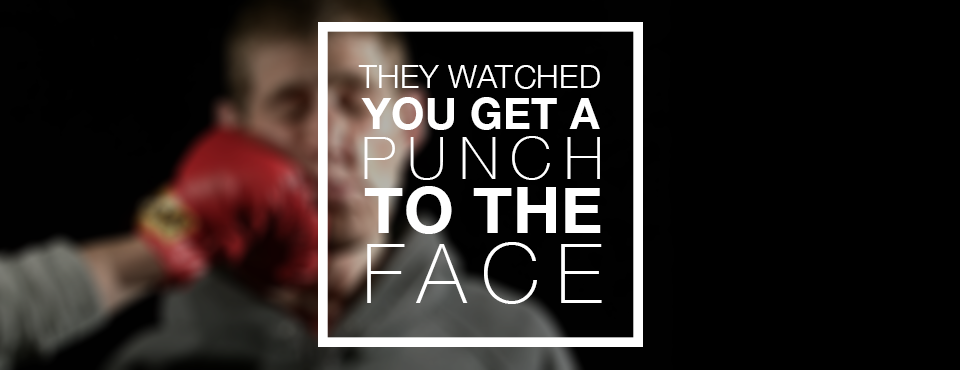 They Watched You Get A Punch To The Face